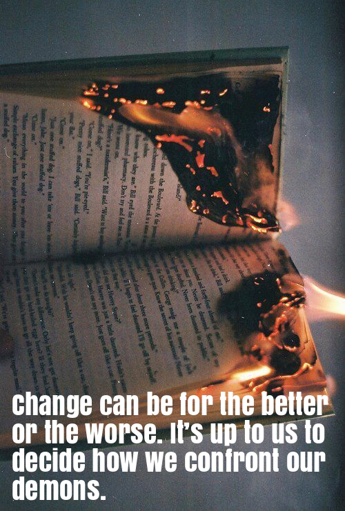 Change can be for the better or the worse. It's up to us to decide how we confront our demons.